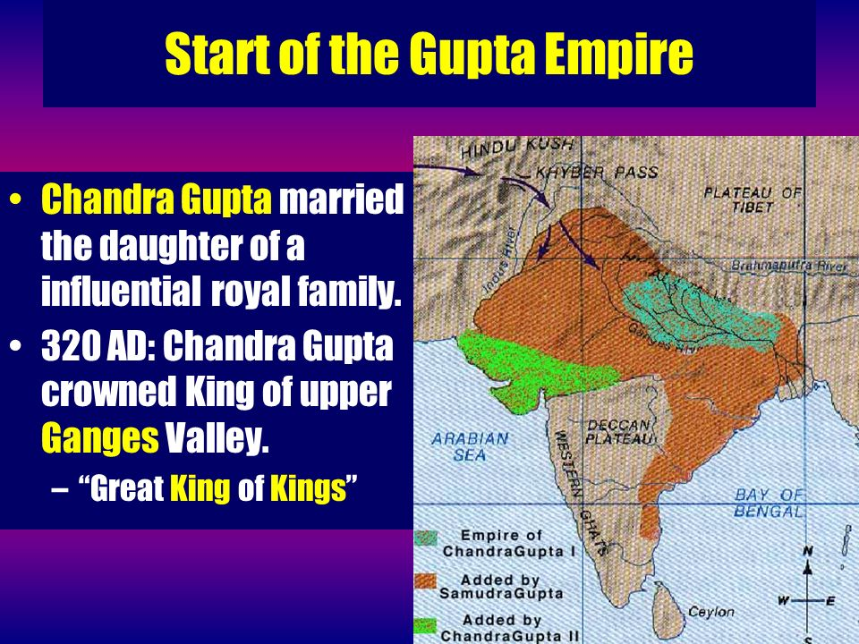 Start of the Gupta Empire Chandra Gupta married the daughter of a influential royal family. 320 AD: Chandra Gupta crowned King of upper Ganges Valley.
