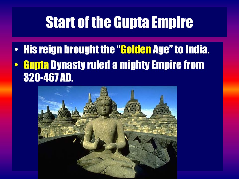 Start of the Gupta Empire His reign brought the Golden Age to India. Gupta Dynasty ruled a mighty Empire from 320-467 AD.