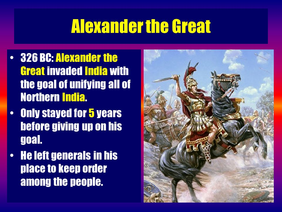 Alexander the Great 326 BC: Alexander the Great invaded India with the goal of unifying all of Northern India. Only stayed for 5 years before giving u