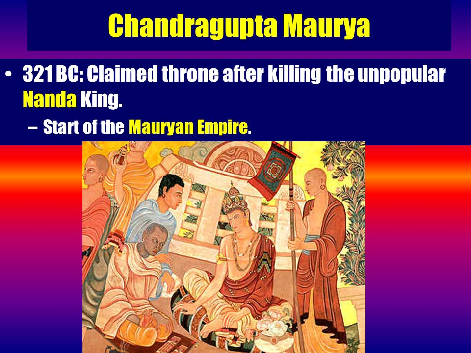 Chandragupta Maurya 321 BC: Claimed throne after killing the unpopular Nanda King. –Start of the Mauryan Empire.