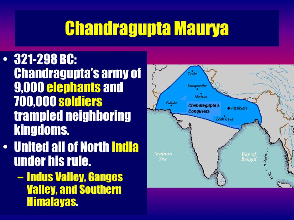 Chandragupta Maurya 321-298 BC: Chandraguptas army of 9,000 elephants and 700,000 soldiers trampled neighboring kingdoms. United all of North India un