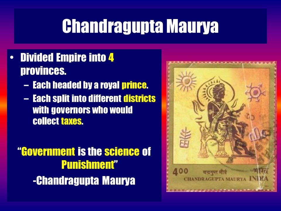 Chandragupta Maurya Divided Empire into 4 provinces. –Each headed by a royal prince. –Each split into different districts with governors who would col
