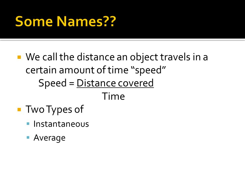 We call the distance an object travels in a certain amount of time speed Speed = Distance covered Time Two Types of Instantaneous Average