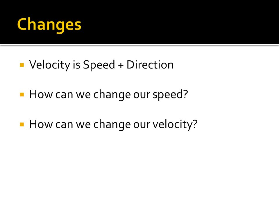 Velocity is Speed + Direction How can we change our speed? How can we change our velocity?
