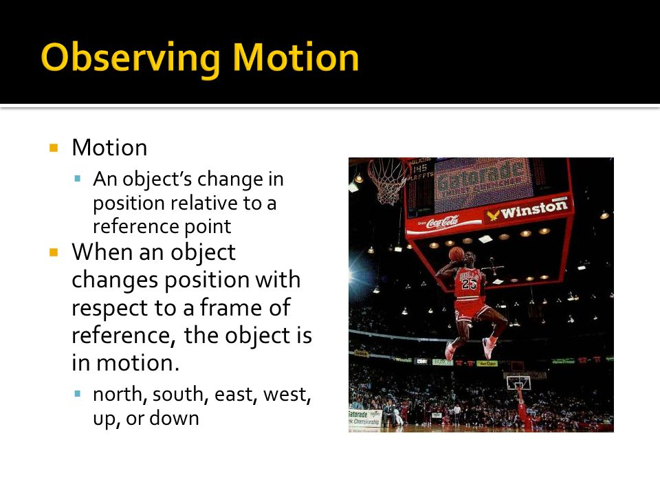 Motion An objects change in position relative to a reference point When an object changes position with respect to a frame of reference, the object is