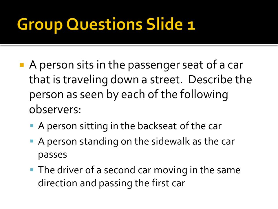 A person sits in the passenger seat of a car that is traveling down a street. Describe the person as seen by each of the following observers: A person