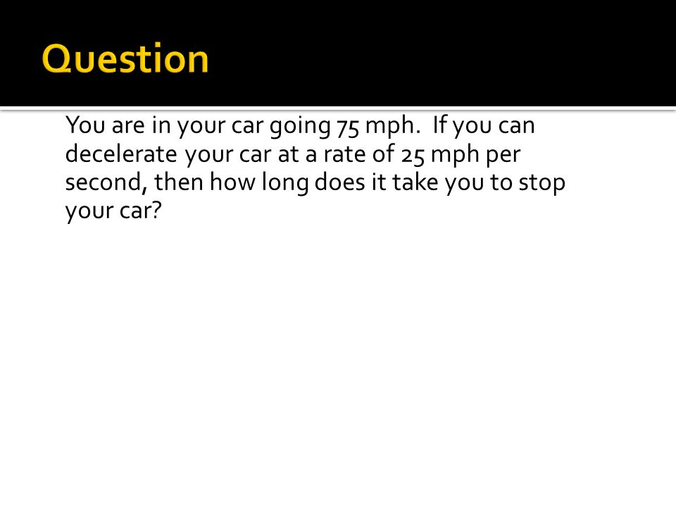 You are in your car going 75 mph. If you can decelerate your car at a rate of 25 mph per second, then how long does it take you to stop your car?