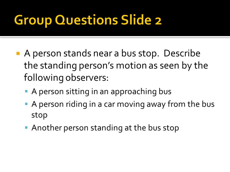 A person stands near a bus stop. Describe the standing persons motion as seen by the following observers: A person sitting in an approaching bus A per