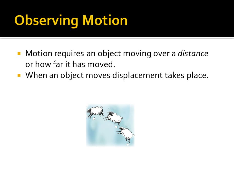 Motion requires an object moving over a distance or how far it has moved. When an object moves displacement takes place.