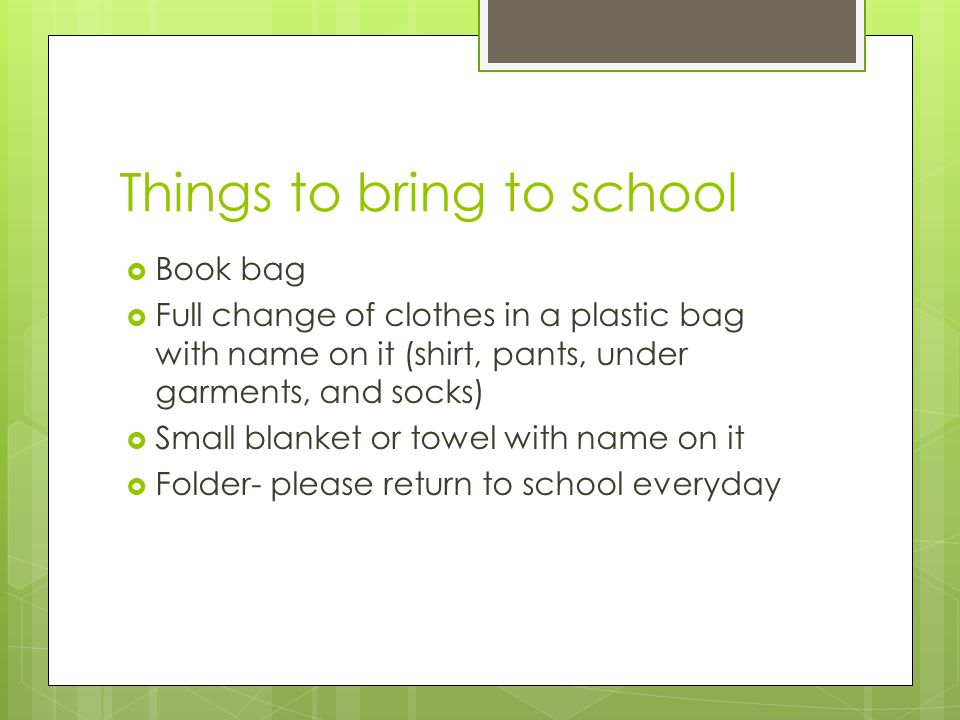 Things to bring to school Book bag Full change of clothes in a plastic bag with name on it (shirt, pants, under garments, and socks) Small blanket or towel with name on it Folder- please return to school everyday