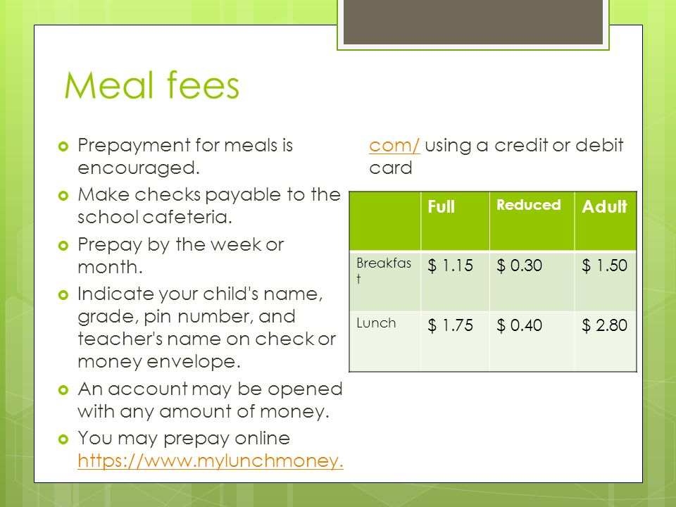 Meal fees Prepayment for meals is encouraged.Make checks payable to the school cafeteria.