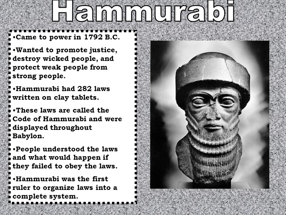 Came to power in 1792 B.C. Wanted to promote justice, destroy wicked people, and protect weak people from strong people. Hammurabi had 282 laws writte