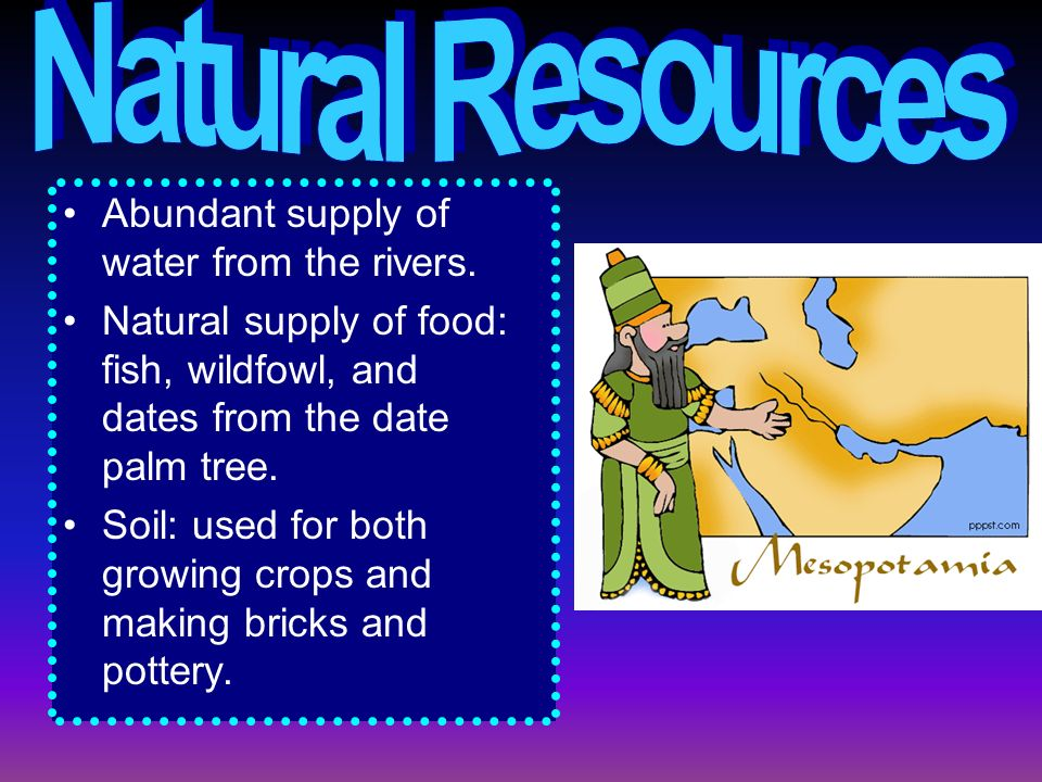 Abundant supply of water from the rivers. Natural supply of food: fish, wildfowl, and dates from the date palm tree. Soil: used for both growing crops