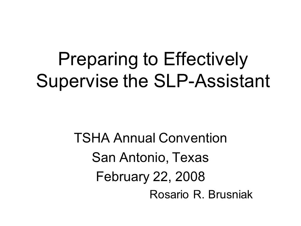 Preparing to Effectively Supervise the SLP-Assistant TSHA Annual Convention San Antonio, Texas February 22, 2008 Rosario R.