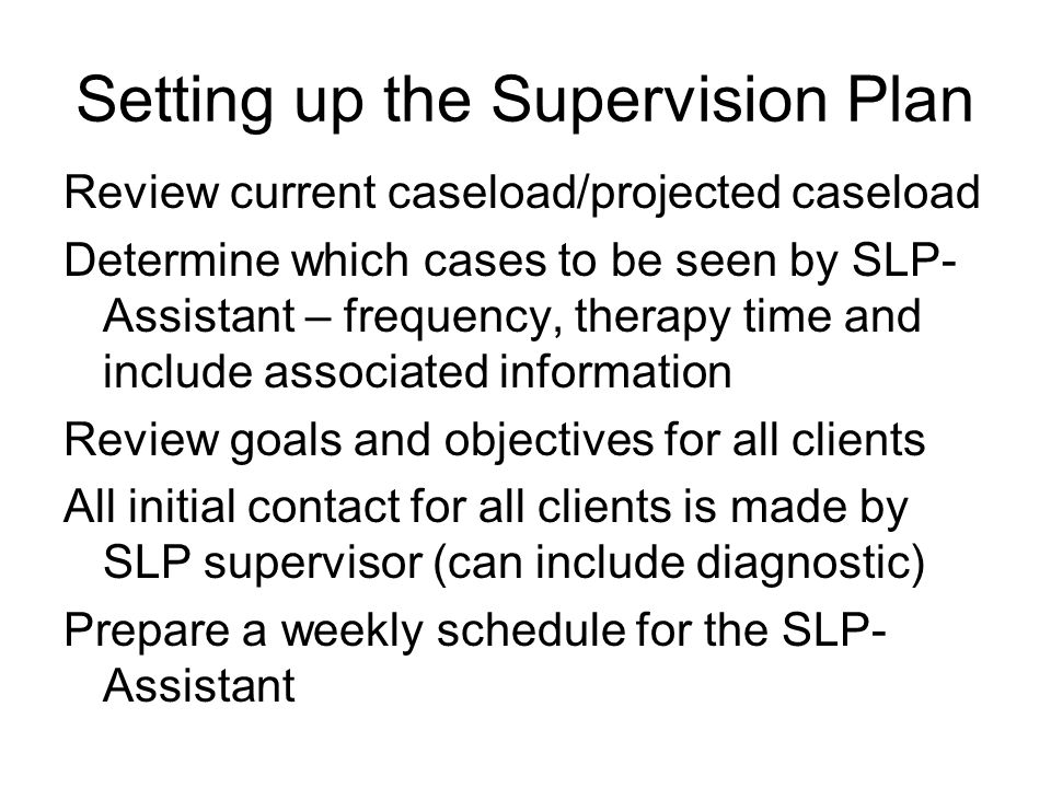 Setting up the Supervision Plan Review current caseload/projected caseload Determine which cases to be seen by SLP- Assistant – frequency, therapy time and include associated information Review goals and objectives for all clients All initial contact for all clients is made by SLP supervisor (can include diagnostic) Prepare a weekly schedule for the SLP- Assistant