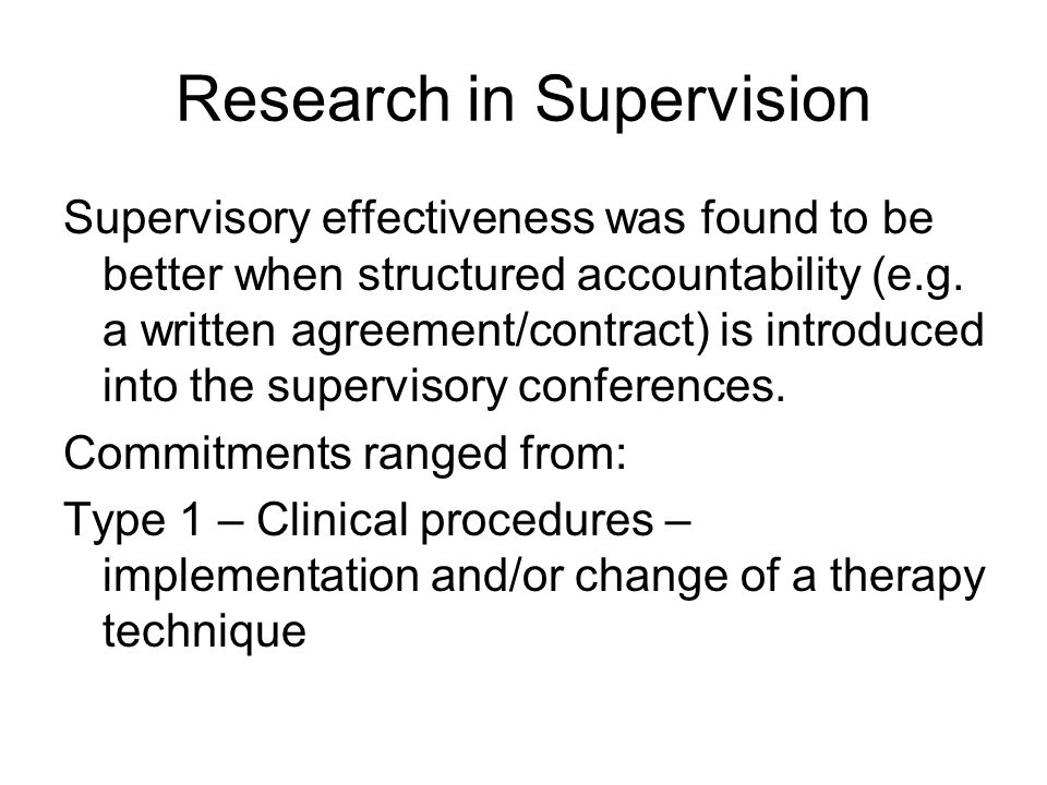 Research in Supervision Supervisory effectiveness was found to be better when structured accountability (e.g.