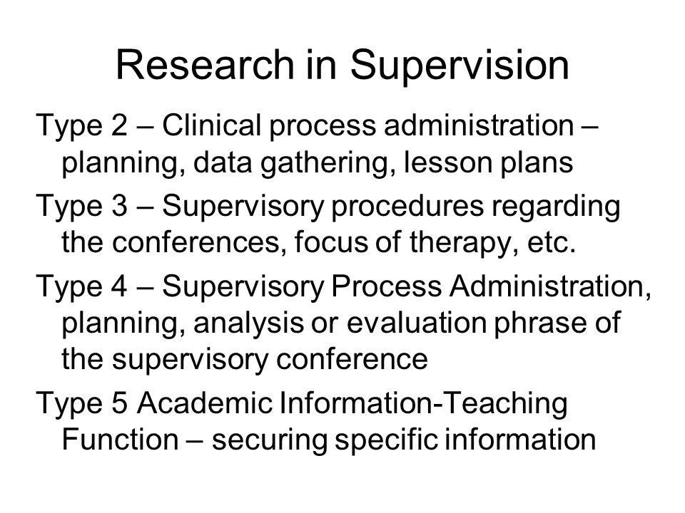 Research in Supervision Type 2 – Clinical process administration – planning, data gathering, lesson plans Type 3 – Supervisory procedures regarding the conferences, focus of therapy, etc.