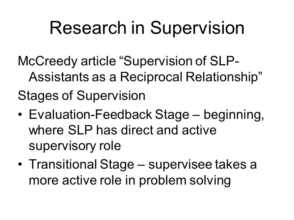 Research in Supervision McCreedy article Supervision of SLP- Assistants as a Reciprocal Relationship Stages of Supervision Evaluation-Feedback Stage – beginning, where SLP has direct and active supervisory role Transitional Stage – supervisee takes a more active role in problem solving