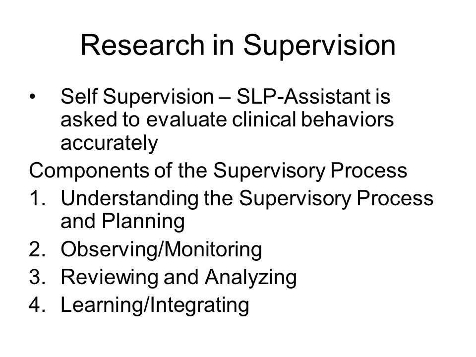 Research in Supervision Self Supervision – SLP-Assistant is asked to evaluate clinical behaviors accurately Components of the Supervisory Process 1.Understanding the Supervisory Process and Planning 2.Observing/Monitoring 3.Reviewing and Analyzing 4.Learning/Integrating