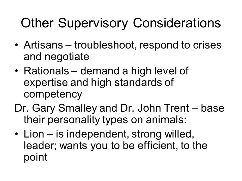 Other Supervisory Considerations Artisans – troubleshoot, respond to crises and negotiate Rationals – demand a high level of expertise and high standards of competency Dr.