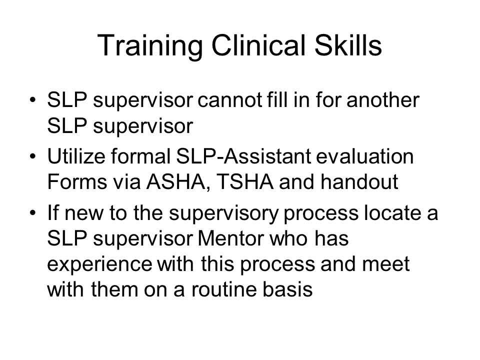 Training Clinical Skills SLP supervisor cannot fill in for another SLP supervisor Utilize formal SLP-Assistant evaluation Forms via ASHA, TSHA and handout If new to the supervisory process locate a SLP supervisor Mentor who has experience with this process and meet with them on a routine basis