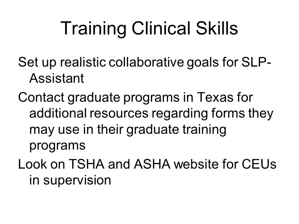 Training Clinical Skills Set up realistic collaborative goals for SLP- Assistant Contact graduate programs in Texas for additional resources regarding forms they may use in their graduate training programs Look on TSHA and ASHA website for CEUs in supervision