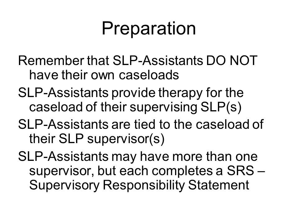 Preparation Remember that SLP-Assistants DO NOT have their own caseloads SLP-Assistants provide therapy for the caseload of their supervising SLP(s) SLP-Assistants are tied to the caseload of their SLP supervisor(s) SLP-Assistants may have more than one supervisor, but each completes a SRS – Supervisory Responsibility Statement