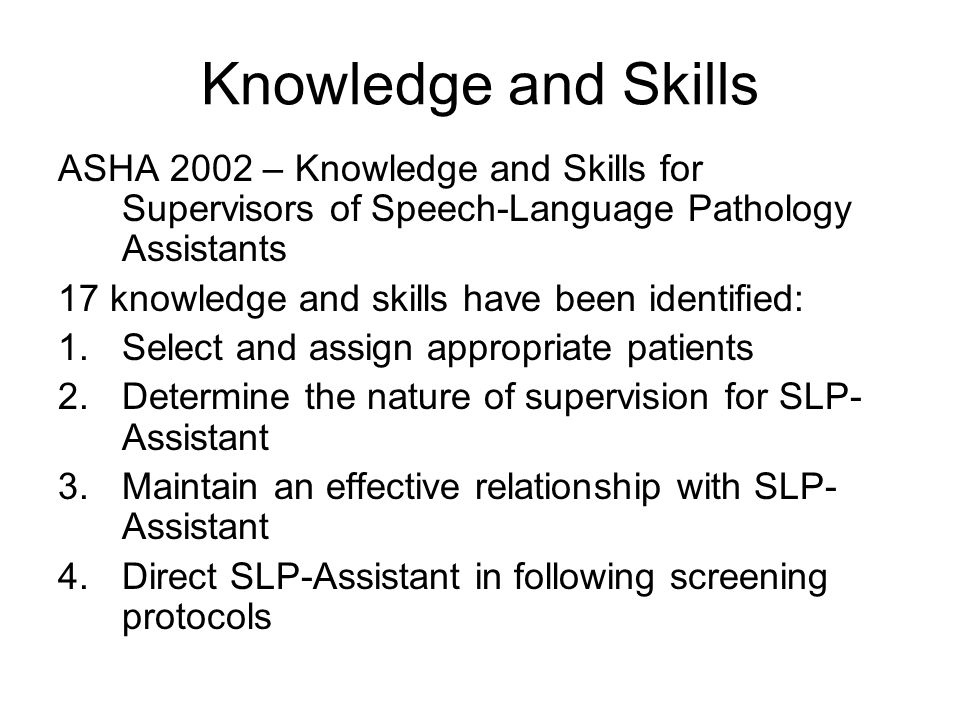 Knowledge and Skills ASHA 2002 – Knowledge and Skills for Supervisors of Speech-Language Pathology Assistants 17 knowledge and skills have been identified: 1.Select and assign appropriate patients 2.Determine the nature of supervision for SLP- Assistant 3.Maintain an effective relationship with SLP- Assistant 4.Direct SLP-Assistant in following screening protocols