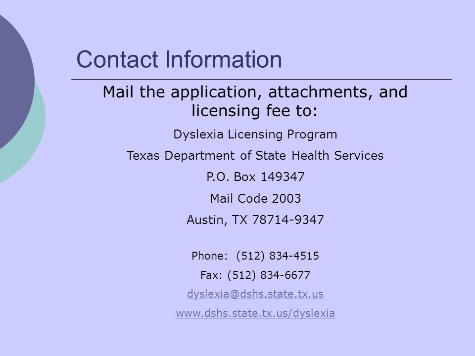 Contact Information Mail the application, attachments, and licensing fee to: Dyslexia Licensing Program Texas Department of State Health Services P.O.