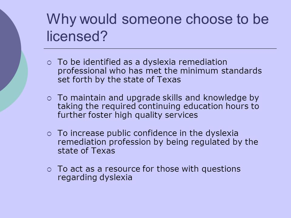 Why would someone choose to be licensed? To be identified as a dyslexia remediation professional who has met the minimum standards set forth by the st