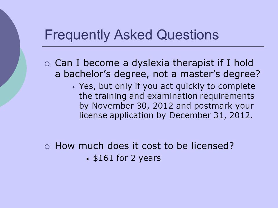 Frequently Asked Questions Can I become a dyslexia therapist if I hold a bachelors degree, not a masters degree? Yes, but only if you act quickly to c