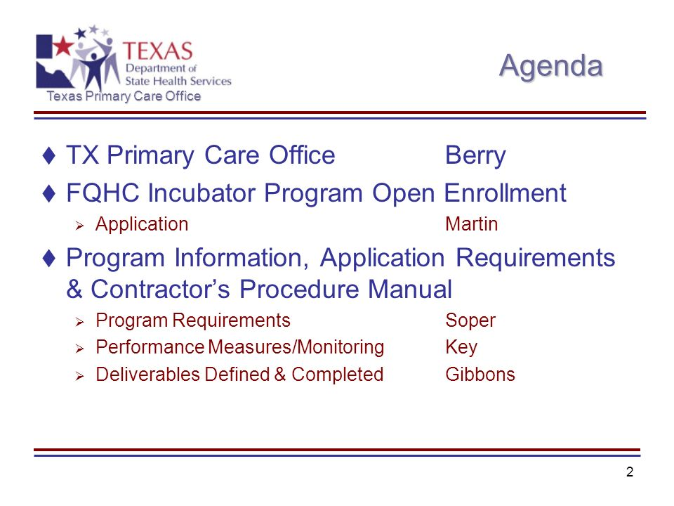 Texas Primary Care Office 2 Agenda TX Primary Care OfficeBerry FQHC Incubator Program Open Enrollment ApplicationMartin Program Information, Application Requirements & Contractors Procedure Manual Program RequirementsSoper Performance Measures/MonitoringKey Deliverables Defined & CompletedGibbons