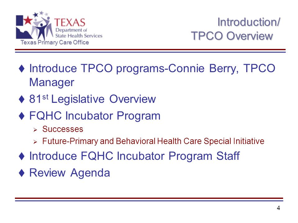 Texas Primary Care Office 4 Introduction/ TPCO Overview Introduce TPCO programs-Connie Berry, TPCO Manager 81 st Legislative Overview FQHC Incubator P
