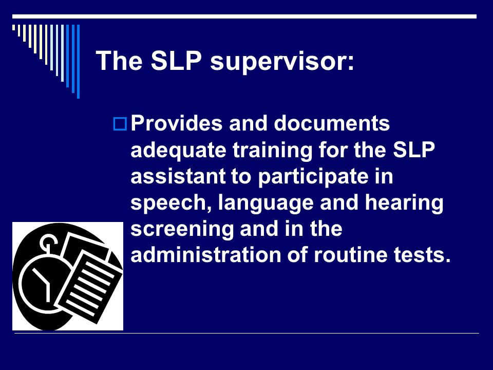 Provides and documents adequate training for the SLP assistant to participate in speech, language and hearing screening and in the administration of r