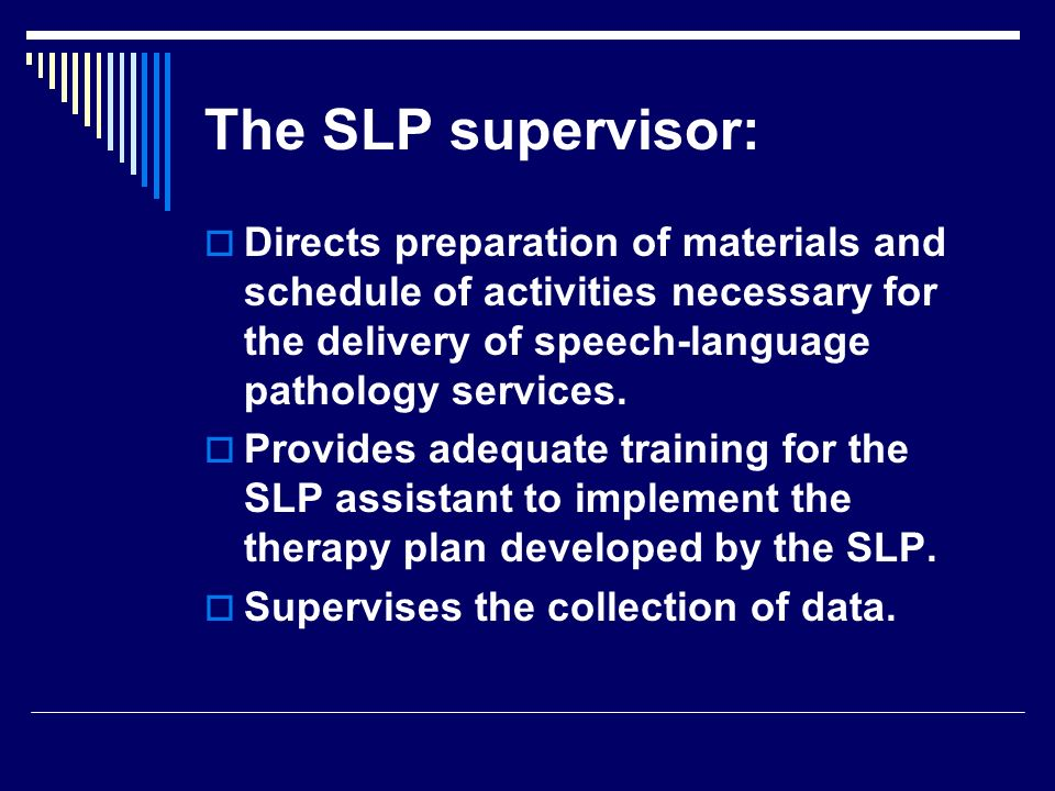 Directs preparation of materials and schedule of activities necessary for the delivery of speech-language pathology services. Provides adequate traini