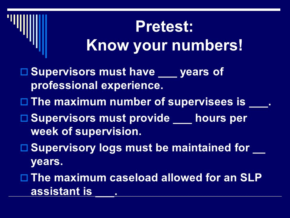 Pretest: Know your numbers! Supervisors must have ___ years of professional experience. The maximum number of supervisees is ___. Supervisors must pro