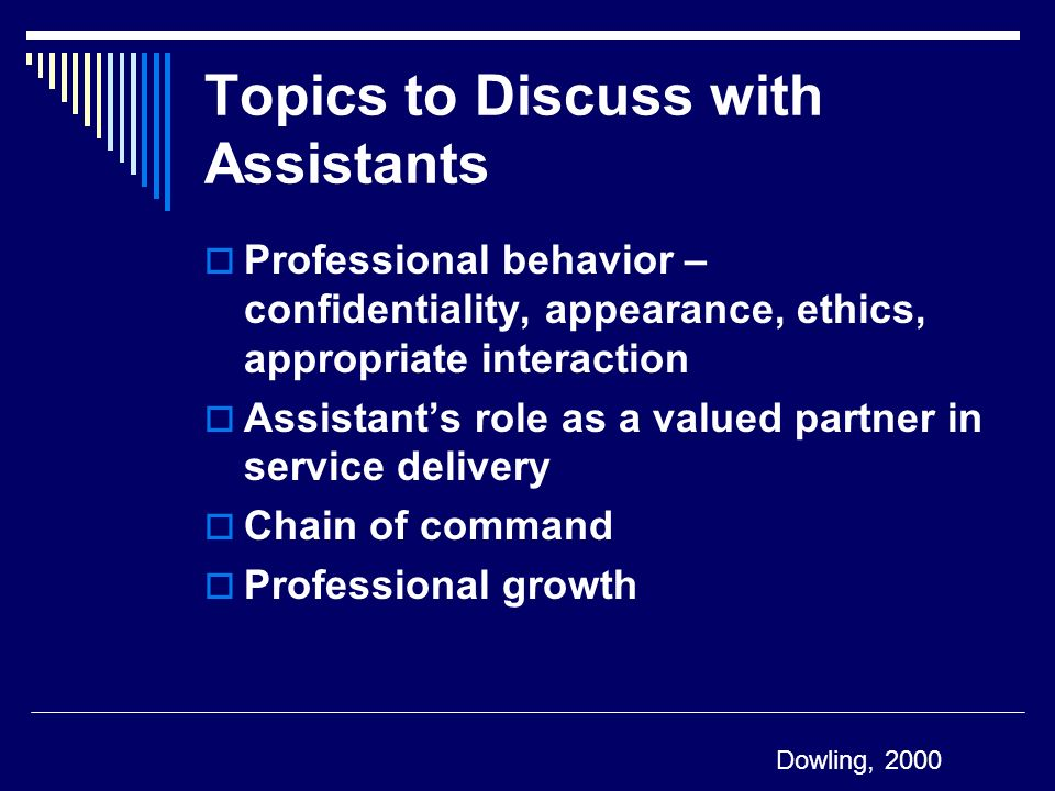 Topics to Discuss with Assistants Professional behavior – confidentiality, appearance, ethics, appropriate interaction Assistants role as a valued par