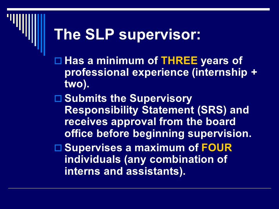 The SLP supervisor: Has a minimum of THREE years of professional experience (internship + two). Submits the Supervisory Responsibility Statement (SRS)
