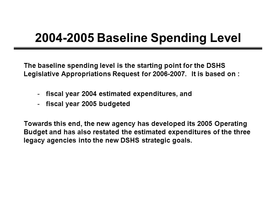 2004-2005 Baseline Spending Level The baseline spending level is the starting point for the DSHS Legislative Appropriations Request for 2006-2007.