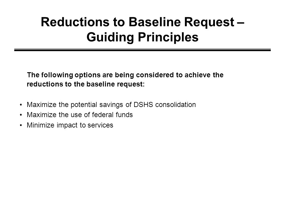 Reductions to Baseline Request – Guiding Principles The following options are being considered to achieve the reductions to the baseline request: Maximize the potential savings of DSHS consolidation Maximize the use of federal funds Minimize impact to services