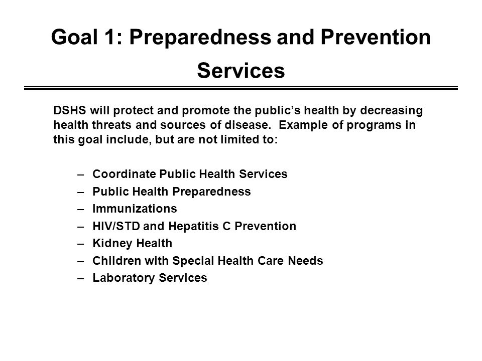 Goal 1: Preparedness and Prevention Services DSHS will protect and promote the publics health by decreasing health threats and sources of disease.