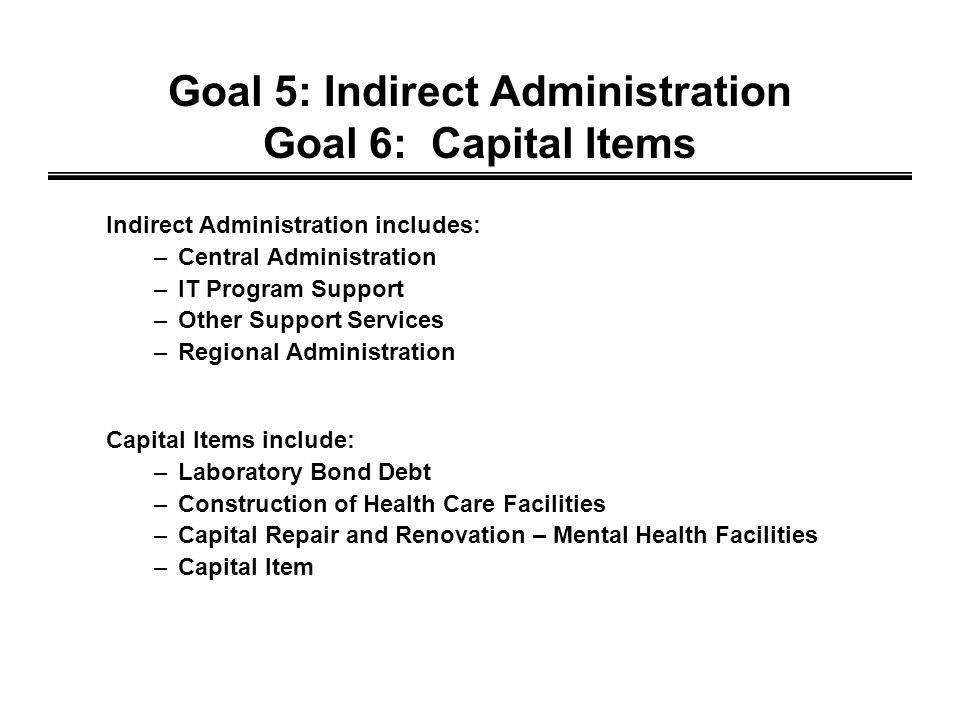 Goal 5: Indirect Administration Goal 6: Capital Items Indirect Administration includes: –Central Administration –IT Program Support –Other Support Services –Regional Administration Capital Items include: –Laboratory Bond Debt –Construction of Health Care Facilities –Capital Repair and Renovation – Mental Health Facilities –Capital Item