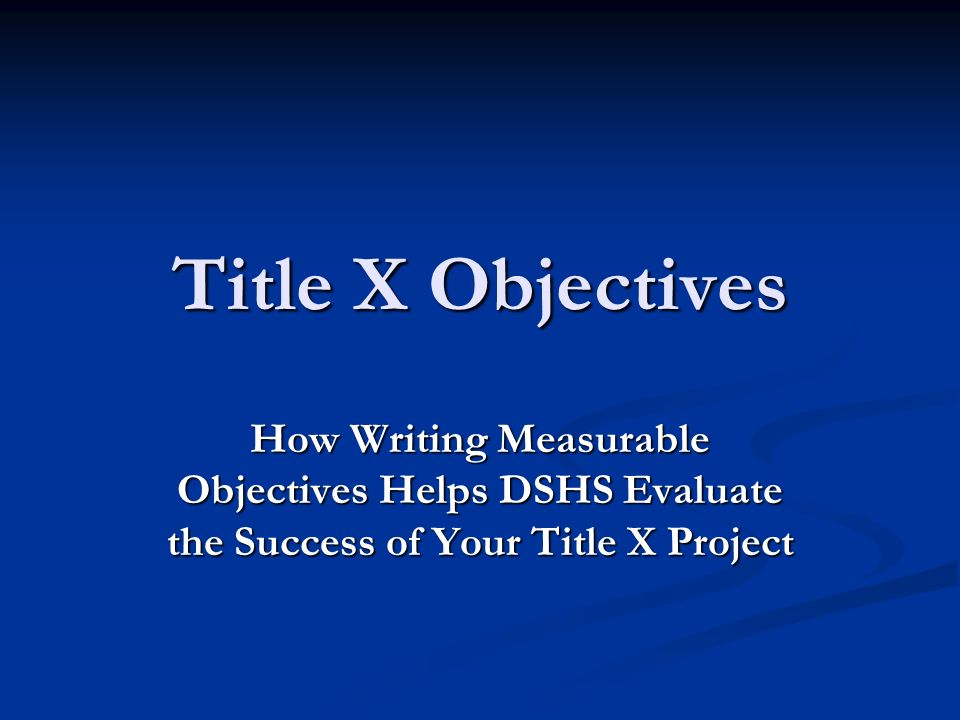 Title X Objectives How Writing Measurable Objectives Helps DSHS Evaluate the Success of Your Title X Project
