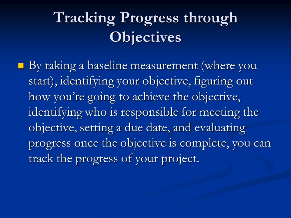 Tracking Progress through Objectives By taking a baseline measurement (where you start), identifying your objective, figuring out how youre going to a