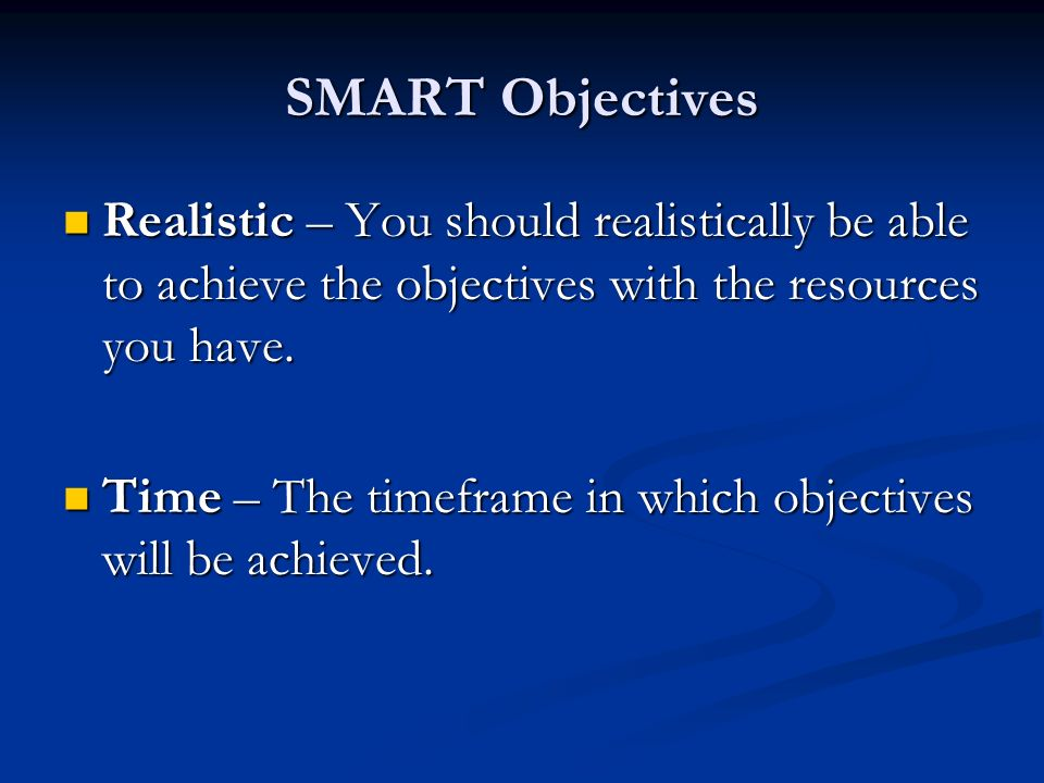 SMART Objectives Realistic – You should realistically be able to achieve the objectives with the resources you have. Realistic – You should realistica
