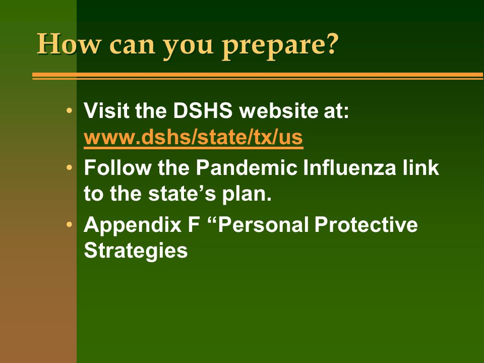 How can you prepare? Visit the DSHS website at: www.dshs/state/tx/us www.dshs/state/tx/us Follow the Pandemic Influenza link to the states plan. Appen