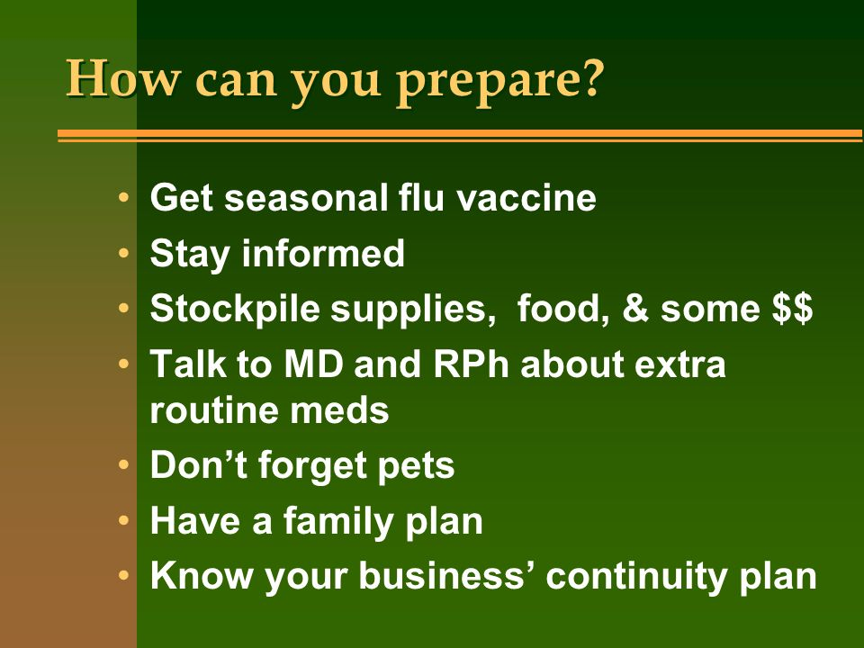 How can you prepare? Get seasonal flu vaccine Stay informed Stockpile supplies, food, & some $$ Talk to MD and RPh about extra routine meds Dont forge
