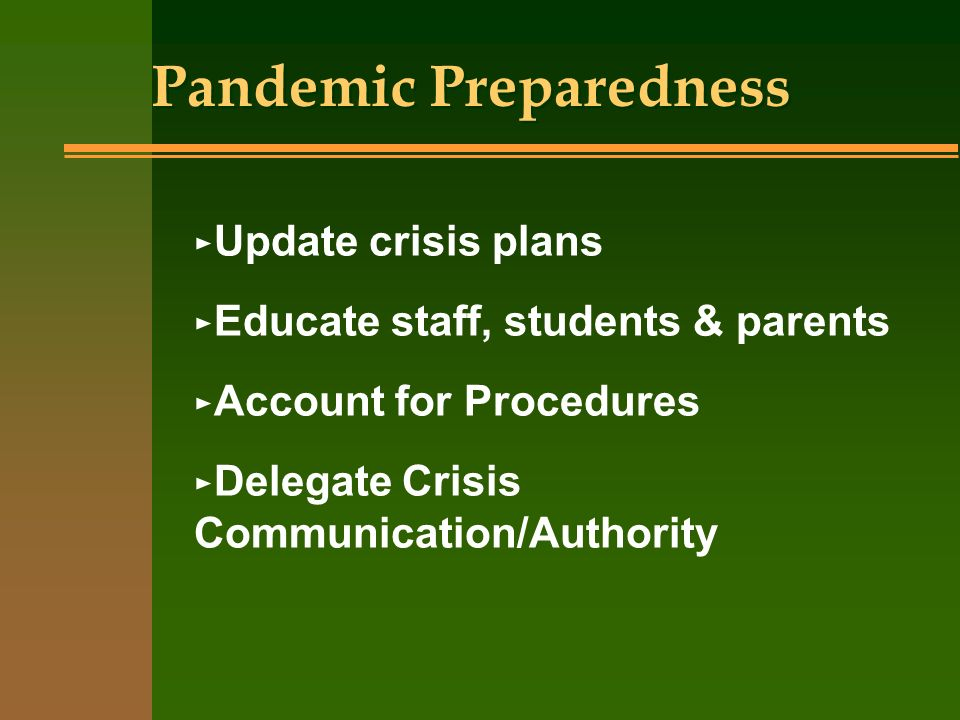 Pandemic Preparedness Update crisis plans Educate staff, students & parents Account for Procedures Delegate Crisis Communication/Authority