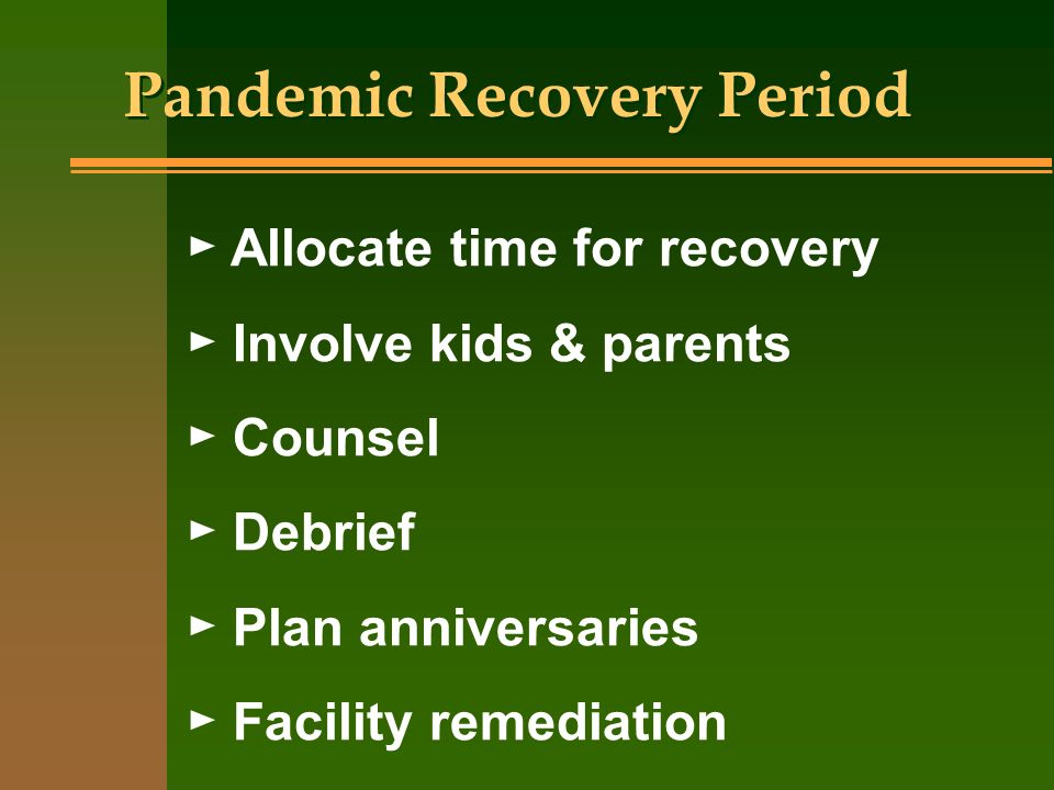 Pandemic Recovery Period Allocate time for recovery Involve kids & parents Counsel Debrief Plan anniversaries Facility remediation