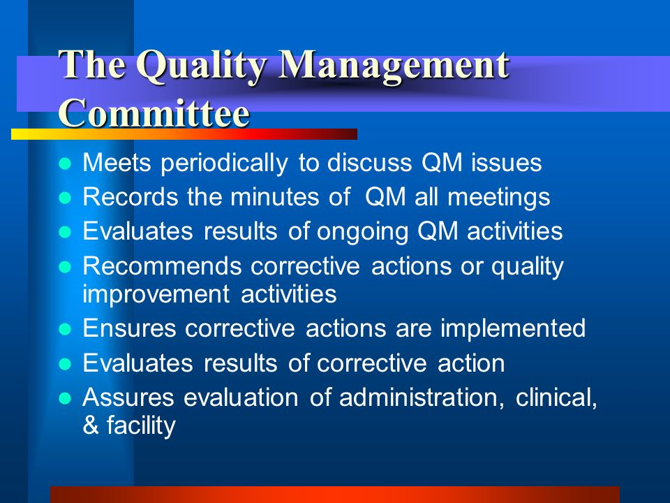 The Quality Management Committee Must determine the following: –The scope of the QM Committees duties –The frequency of meetings –The responsibilities of the members –The purpose of the Committee, and –The processes that will be used to identify opportunities for improvement.